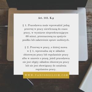 Art. 141. K.p § 1. Pracodawca może wprowadzić jedną przerwę w pracy niewliczaną do czasu pracy, w wymiarze nieprzekraczającym 60 minut, przeznaczoną na spożycie posiłku lub załatwienie spraw osobistych. 2. Przerwę w pracy, o której mowa w § 1, wprowadza się w układzie zbiorowym pracy lub regulaminie pracy